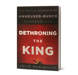 Dethroning the King: The Hostile Takeover of Anheuser-Busch, an American Icon